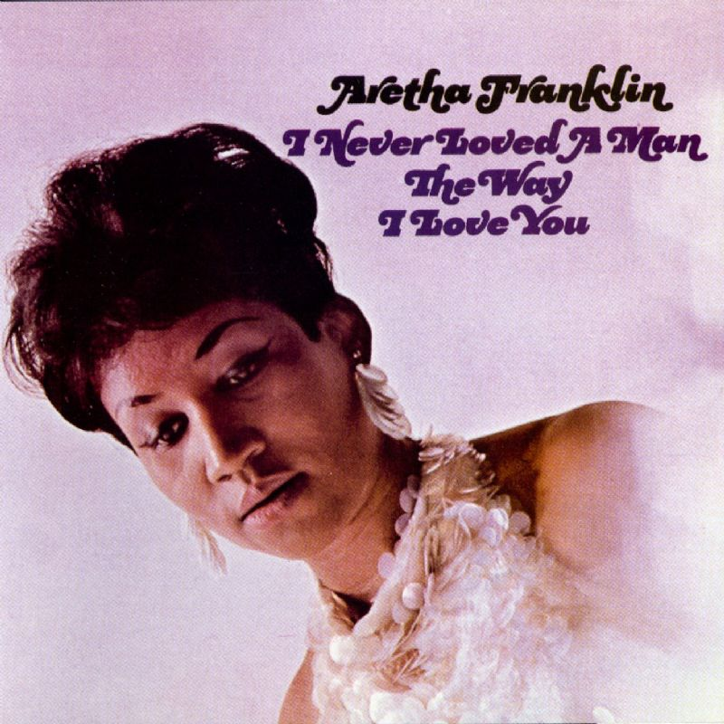 Aretha - I Never Loved a Man the Way I Love You